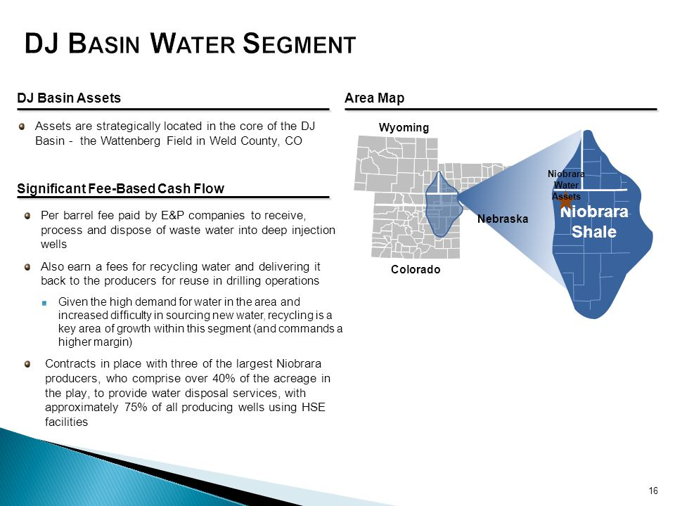 Assets are strategically located in the core of the DJ Basin - the Wattenberg Field in Weld County, CO Per barrel fee paid by E&P companies to receive, process and dispose of waste water into deep injection wells Also earn a fees for recycling water and delivering it back to the producers for reuse in drilling operations Given the high demand for water in the area and increased difficulty in sourcing new water, recycling is a key area of growth within this segment (and commands a higher margin) Contracts in place with three of the largest Niobrara producers, who comprise over 40% of the acreage in the play, to provide water disposal services, with approximately 75% of all producing wells using HSE facilities DJ Basin AssetsArea Map Significant Fee-Based Cash Flow Wyoming Colorado Nebraska Niobrara Shale Niobrara Water Assets 16