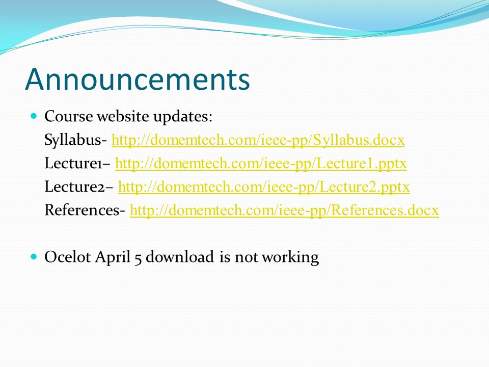 Announcements Course website updates: Syllabus- http://domemtech.com/ieee-pp/Syllabus.docx http://domemtech.com/ieee-pp/Syllabus.docx Lecture1– http://domemtech.com/ieee-pp/Lecture1.pptx http://domemtech.com/ieee-pp/Lecture1.pptx Lecture2– http://domemtech.com/ieee-pp/Lecture2.pptx http://domemtech.com/ieee-pp/Lecture2.pptx References- http://domemtech.com/ieee-pp/References.docx http://domemtech.com/ieee-pp/References.docx Ocelot April 5 download is not working