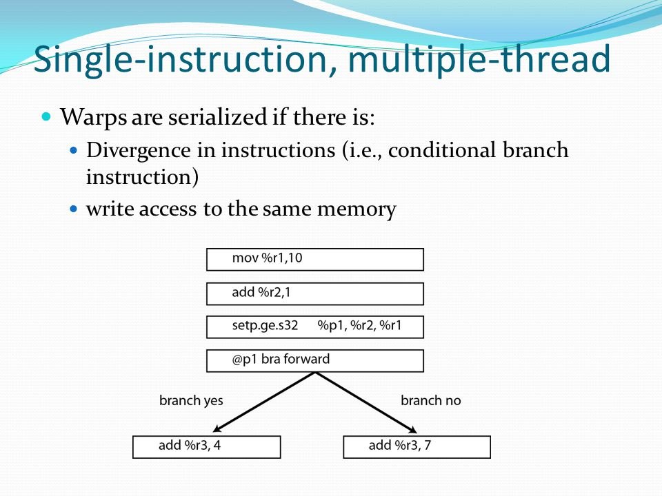 Warps are serialized if there is: Divergence in instructions (i.e., conditional branch instruction) write access to the same memory Single-instruction, multiple-thread