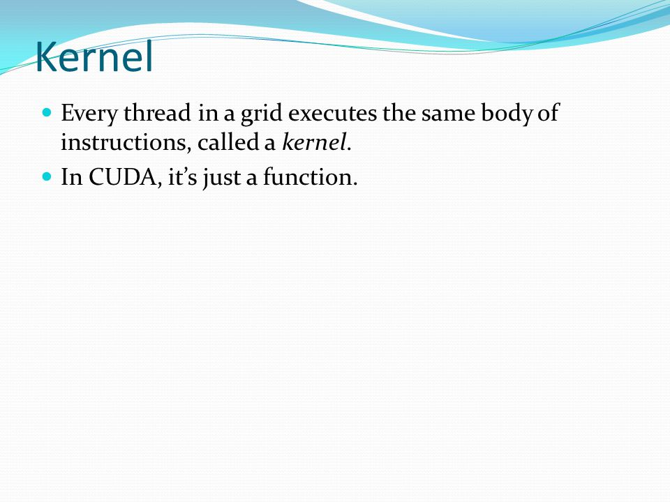Kernel Every thread in a grid executes the same body of instructions, called a kernel.