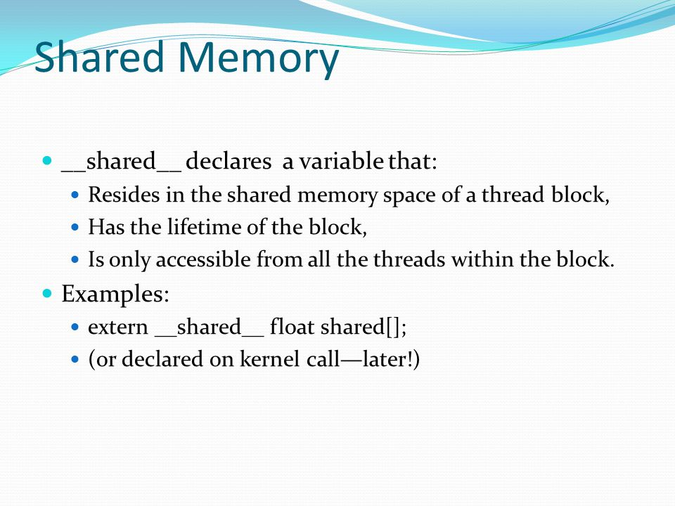 Shared Memory __shared__ declares a variable that: Resides in the shared memory space of a thread block, Has the lifetime of the block, Is only accessible from all the threads within the block.