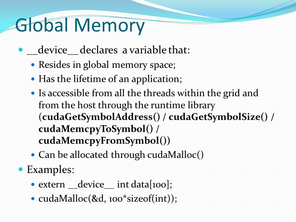 Global Memory __device__ declares a variable that: Resides in global memory space; Has the lifetime of an application; Is accessible from all the threads within the grid and from the host through the runtime library (cudaGetSymbolAddress() / cudaGetSymbolSize() / cudaMemcpyToSymbol() / cudaMemcpyFromSymbol()) Can be allocated through cudaMalloc() Examples: extern __device__ int data[100]; cudaMalloc(&d, 100*sizeof(int));
