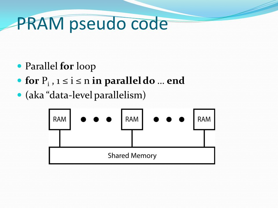 PRAM pseudo code Parallel for loop for P i, 1 ≤ i ≤ n in parallel do … end (aka data-level parallelism)