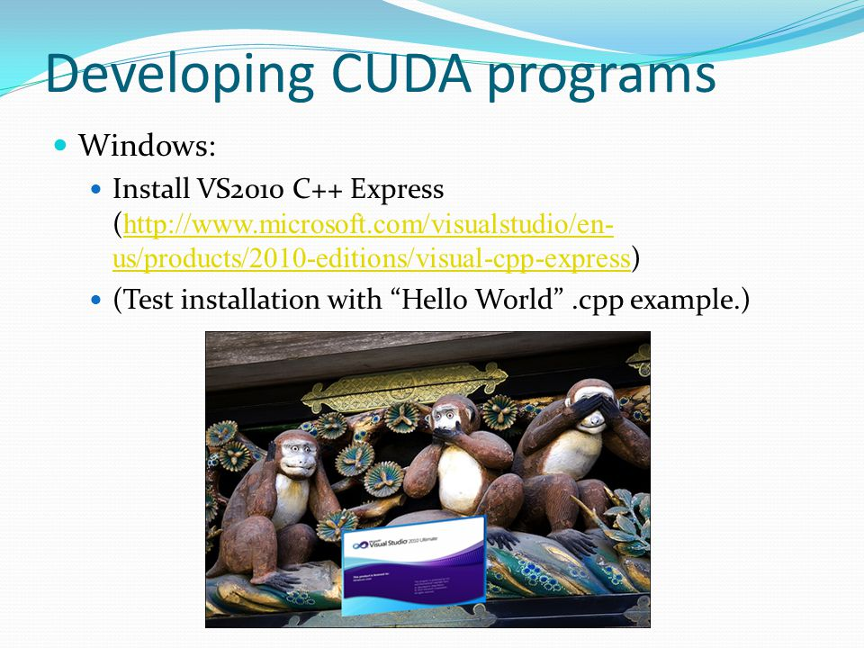 Developing CUDA programs Windows: Install VS2010 C++ Express (   us/products/2010-editions/visual-cpp-express )   us/products/2010-editions/visual-cpp-express (Test installation with Hello World .cpp example.)