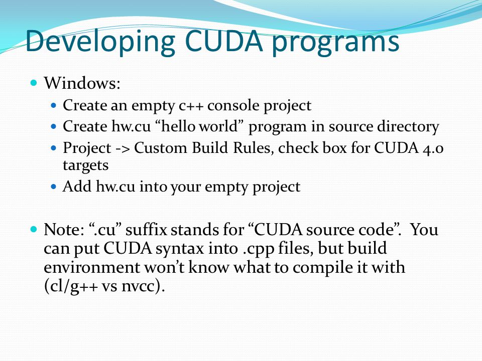Developing CUDA programs Windows: Create an empty c++ console project Create hw.cu hello world program in source directory Project ‐> Custom Build Rules, check box for CUDA 4.0 targets Add hw.cu into your empty project Note: .cu suffix stands for CUDA source code .