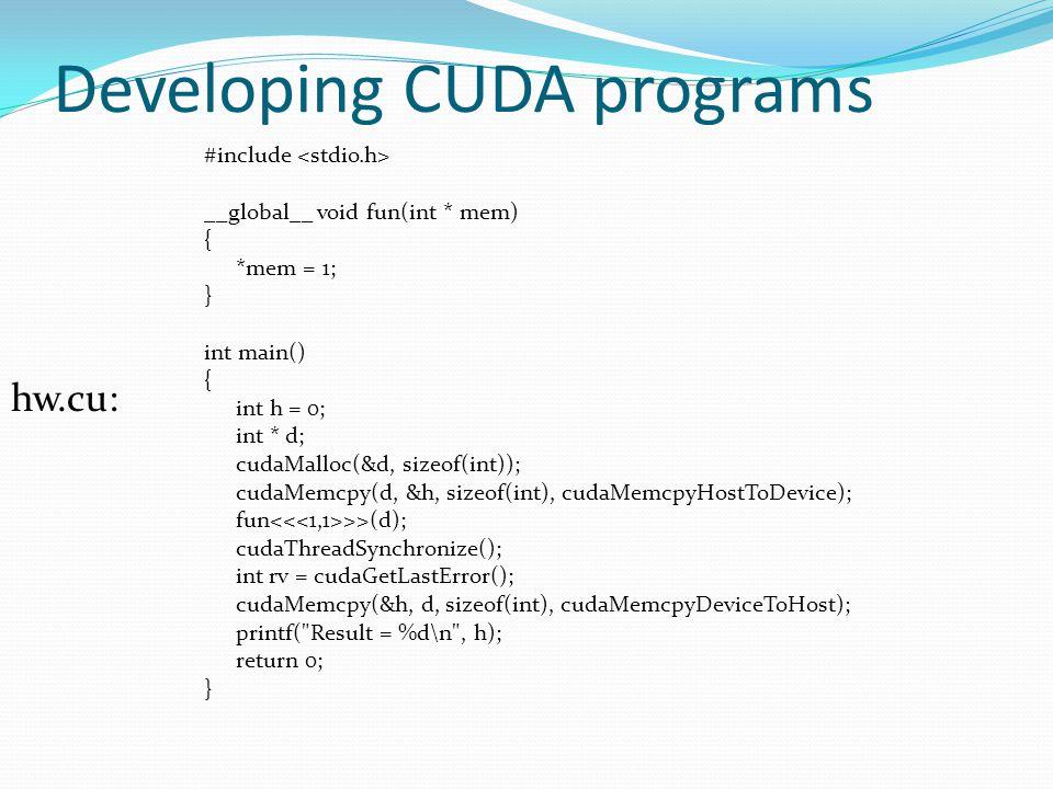 Developing CUDA programs #include __global__ void fun(int * mem) { *mem = 1; } int main() { int h = 0; int * d; cudaMalloc(&d, sizeof(int)); cudaMemcpy(d, &h, sizeof(int), cudaMemcpyHostToDevice); fun >>(d); cudaThreadSynchronize(); int rv = cudaGetLastError(); cudaMemcpy(&h, d, sizeof(int), cudaMemcpyDeviceToHost); printf( Result = %d\n , h); return 0; } hw.cu: