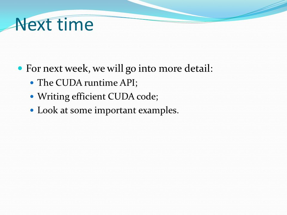 Next time For next week, we will go into more detail: The CUDA runtime API; Writing efficient CUDA code; Look at some important examples.