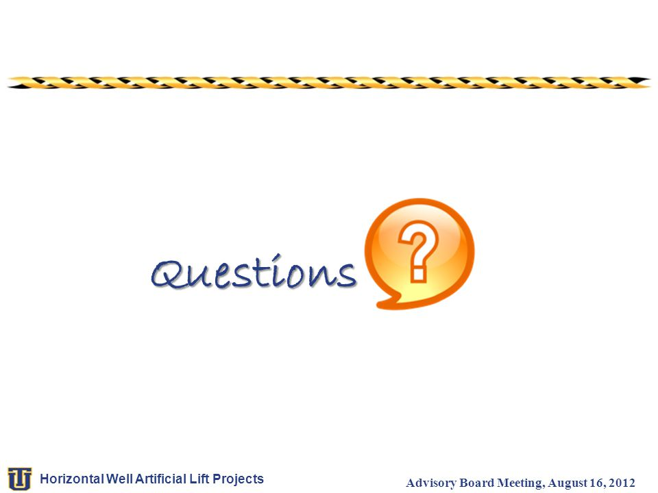 Horizontal Well Artificial Lift Projects Advisory Board Meeting, August 16, 2012 Questions Questions