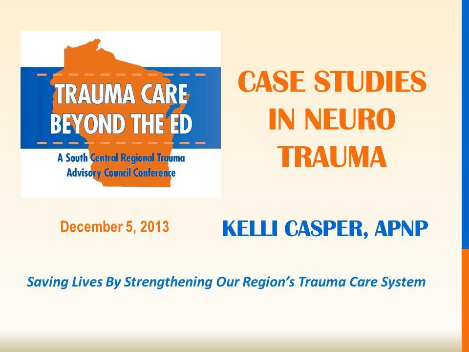 Saving Lives By Strengthening Our Region's Trauma Care System December 5, 2013 KELLI CASPER, APNP CASE STUDIES IN NEURO TRAUMA