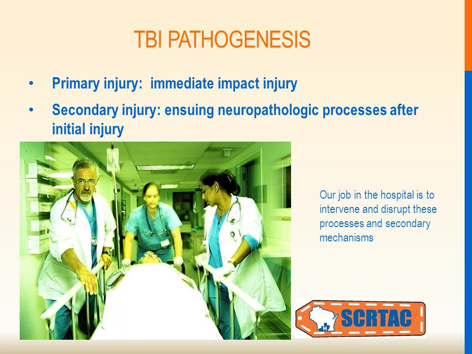 TBI PATHOGENESIS Primary injury: immediate impact injury Secondary injury: ensuing neuropathologic processes after initial injury Our job in the hospital is to intervene and disrupt these processes and secondary mechanisms