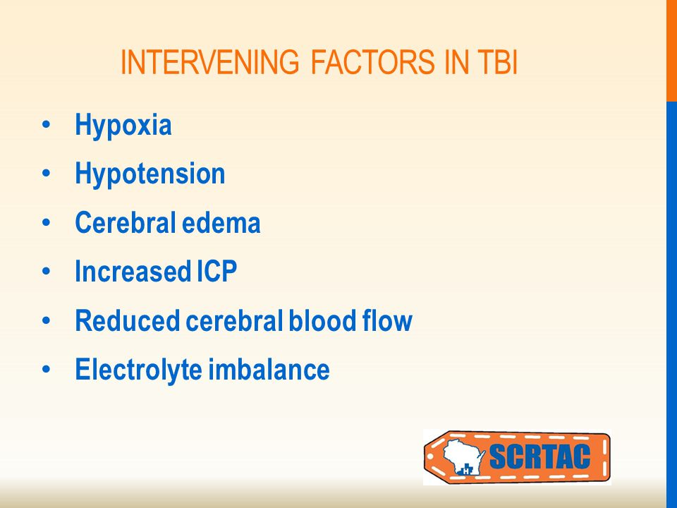 INTERVENING FACTORS IN TBI Hypoxia Hypotension Cerebral edema Increased ICP Reduced cerebral blood flow Electrolyte imbalance