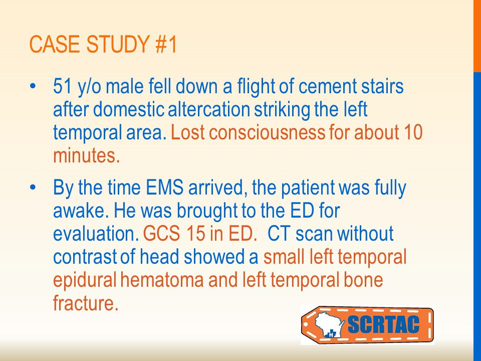 CASE STUDY #1 51 y/o male fell down a flight of cement stairs after domestic altercation striking the left temporal area.