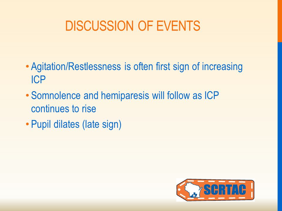 DISCUSSION OF EVENTS Agitation/Restlessness is often first sign of increasing ICP Somnolence and hemiparesis will follow as ICP continues to rise Pupil dilates (late sign)