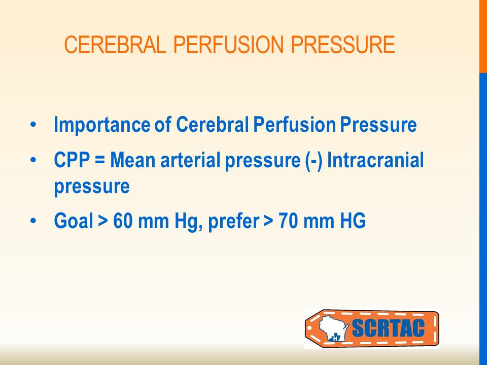 CEREBRAL PERFUSION PRESSURE Importance of Cerebral Perfusion Pressure CPP = Mean arterial pressure (-) Intracranial pressure Goal > 60 mm Hg, prefer > 70 mm HG
