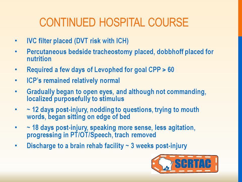CONTINUED HOSPITAL COURSE IVC filter placed (DVT risk with ICH) Percutaneous bedside tracheostomy placed, dobbhoff placed for nutrition Required a few days of Levophed for goal CPP > 60 ICP's remained relatively normal Gradually began to open eyes, and although not commanding, localized purposefully to stimulus ~ 12 days post-injury, nodding to questions, trying to mouth words, began sitting on edge of bed ~ 18 days post-injury, speaking more sense, less agitation, progressing in PT/OT/Speech, trach removed Discharge to a brain rehab facility ~ 3 weeks post-injury