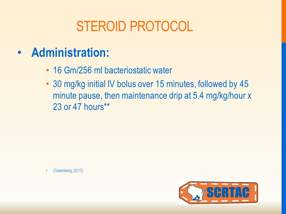 STEROID PROTOCOL Administration: 16 Gm/256 ml bacteriostatic water 30 mg/kg initial IV bolus over 15 minutes, followed by 45 minute pause, then maintenance drip at 5.4 mg/kg/hour x 23 or 47 hours** (Greenberg, 2010)
