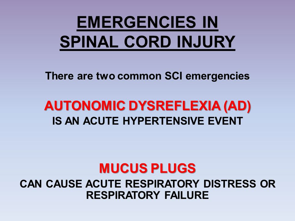 EMERGENCIES IN SPINAL CORD INJURY There are two common SCI emergencies AUTONOMIC DYSREFLEXIA (AD) IS AN ACUTE HYPERTENSIVE EVENT MUCUS PLUGS CAN CAUSE
