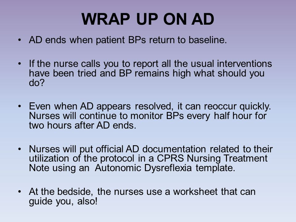 WRAP UP ON AD AD ends when patient BPs return to baseline. If the nurse calls you to report all the usual interventions have been tried and BP remains
