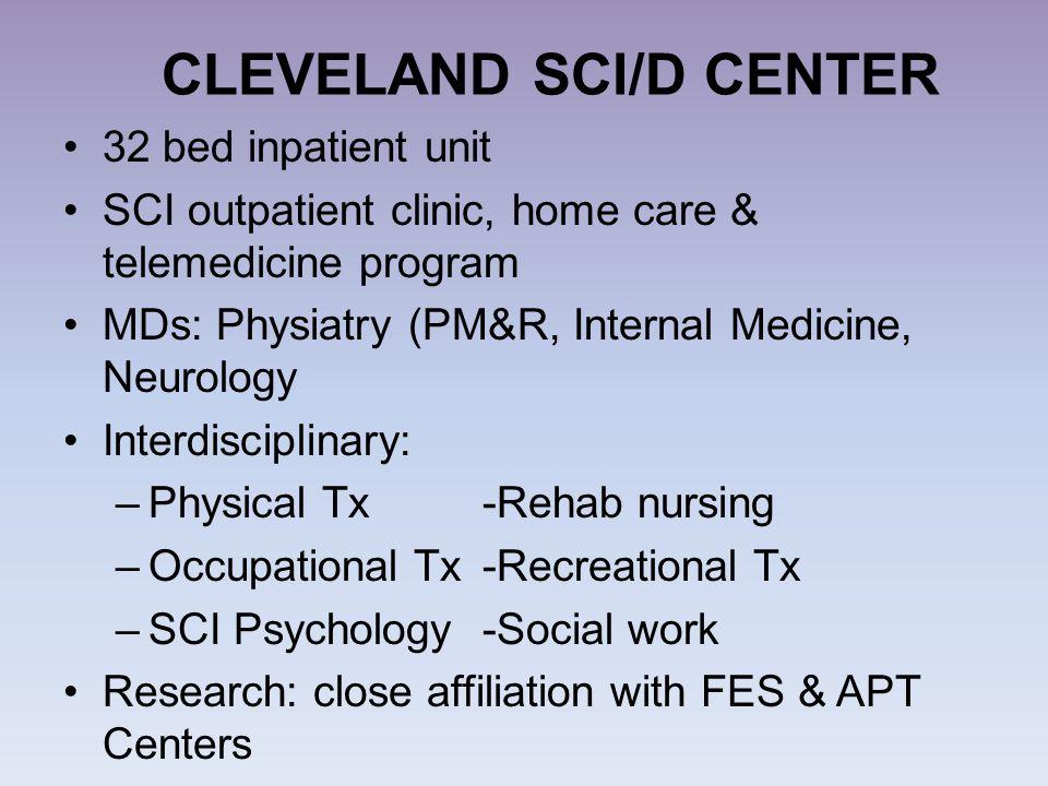 CLEVELAND SCI/D CENTER 32 bed inpatient unit SCI outpatient clinic, home care & telemedicine program MDs: Physiatry (PM&R, Internal Medicine, Neurolog