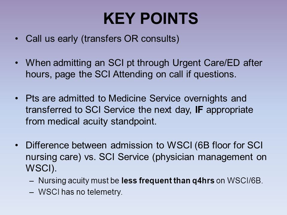 KEY POINTS Call us early (transfers OR consults) When admitting an SCI pt through Urgent Care/ED after hours, page the SCI Attending on call if questi