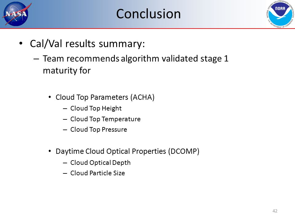 Conclusion Cal/Val results summary: – Team recommends algorithm validated stage 1 maturity for Cloud Top Parameters (ACHA) – Cloud Top Height – Cloud Top Temperature – Cloud Top Pressure Daytime Cloud Optical Properties (DCOMP) – Cloud Optical Depth – Cloud Particle Size 42