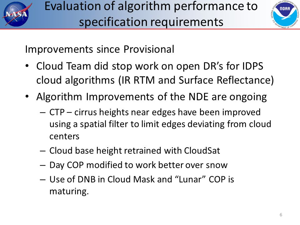 Evaluation of algorithm performance to specification requirements Cal/Val Activities for evaluating algorithm performance: – Cal/Val Activities are unchanged with move to NDE – Mask: CALIPSO, METAR and MODIS C6 comparisons – Type: CALIPSO – CTP: CALIPSO – Day COP: MODIS C6, ATMS – Night COP: ATMS – Cloud Base Height: CloudSat – Cloud Cover Layers: (CALIPSO) 7