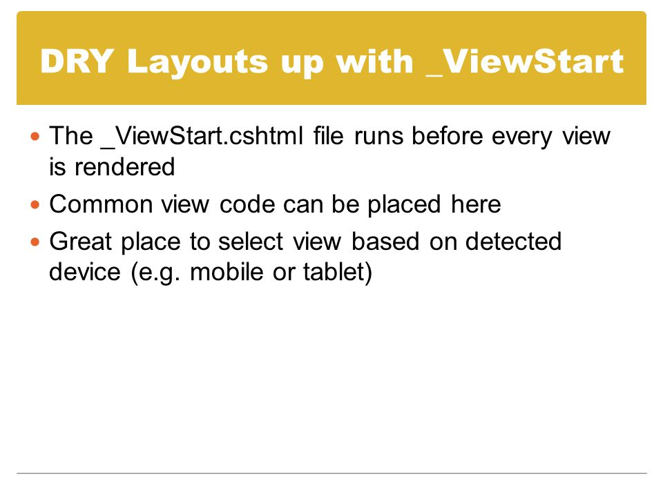 DRY Layouts up with _ViewStart The _ViewStart.cshtml file runs before every view is rendered Common view code can be placed here Great place to select view based on detected device (e.g.