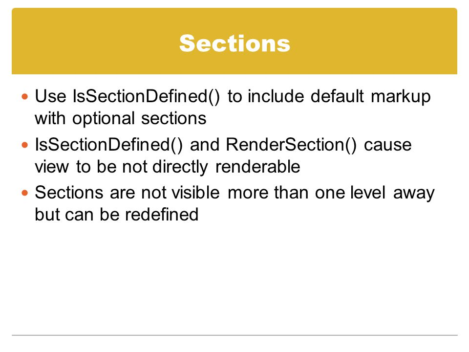 Sections Use IsSectionDefined() to include default markup with optional sections IsSectionDefined() and RenderSection() cause view to be not directly renderable Sections are not visible more than one level away but can be redefined