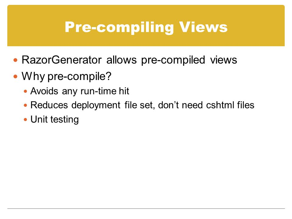 Pre-compiling Views RazorGenerator allows pre-compiled views Why pre-compile.