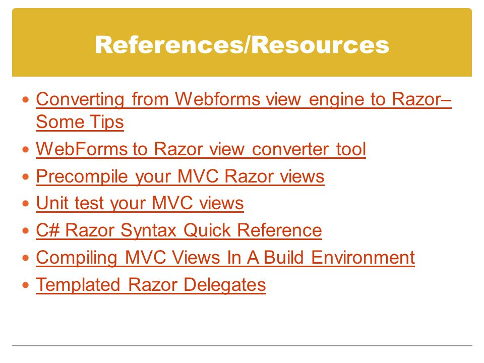 References/Resources Converting from Webforms view engine to Razor– Some Tips Converting from Webforms view engine to Razor– Some Tips WebForms to Razor view converter tool Precompile your MVC Razor views Unit test your MVC views C# Razor Syntax Quick Reference Compiling MVC Views In A Build Environment Templated Razor Delegates