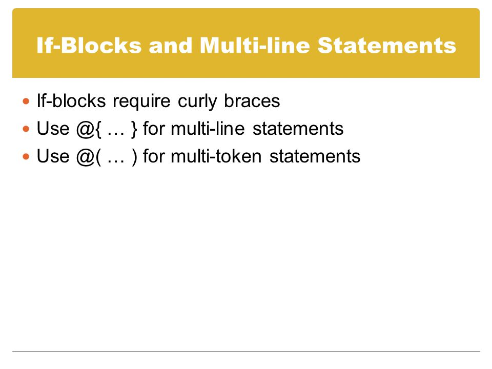 If-Blocks and Multi-line Statements If-blocks require curly braces Use @{ … } for multi-line statements Use @( … ) for multi-token statements