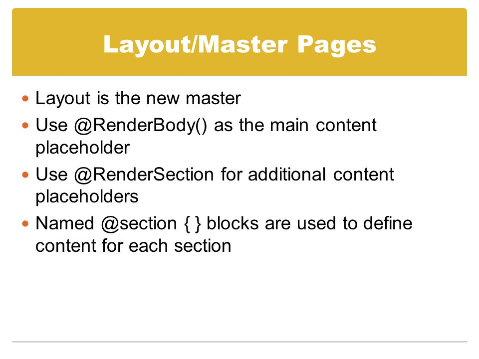 Layout/Master Pages Layout is the new master Use @RenderBody() as the main content placeholder Use @RenderSection for additional content placeholders Named @section { } blocks are used to define content for each section