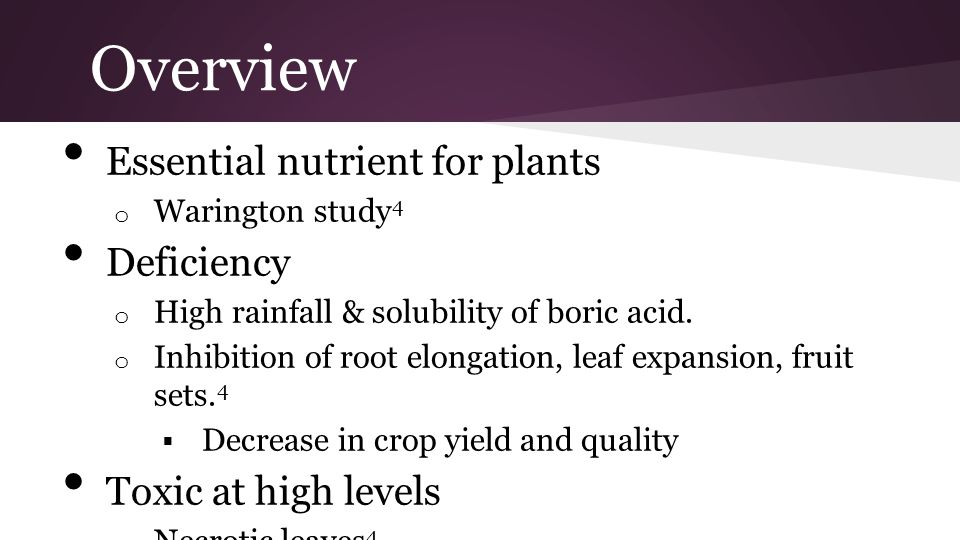Overview Essential nutrient for plants o Warington study 4 Deficiency o High rainfall & solubility of boric acid. o Inhibition of root elongation, lea