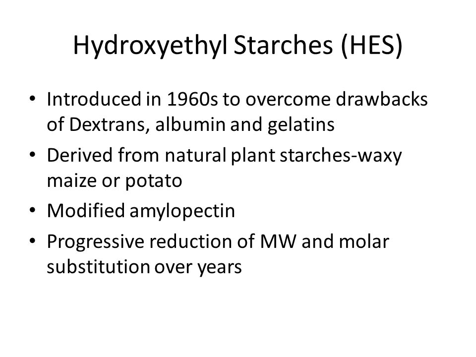 Hydroxyethyl Starches (HES) Introduced in 1960s to overcome drawbacks of Dextrans, albumin and gelatins Derived from natural plant starches-waxy maize