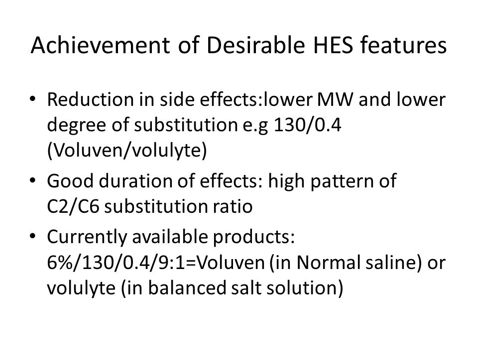 Achievement of Desirable HES features Reduction in side effects:lower MW and lower degree of substitution e.g 130/0.4 (Voluven/volulyte) Good duration