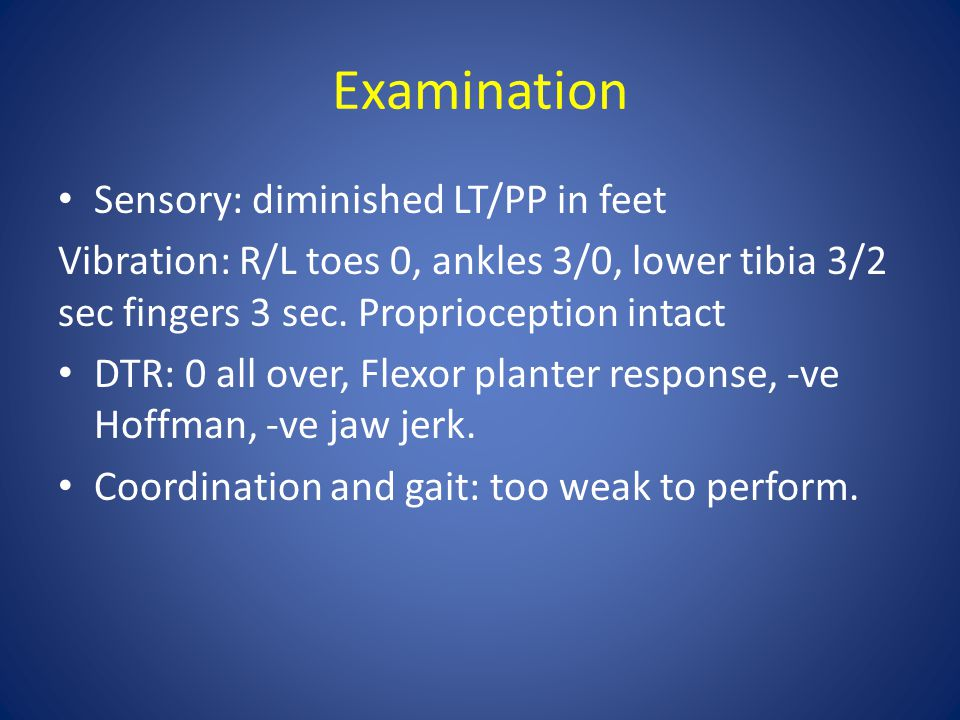 Examination Sensory: diminished LT/PP in feet Vibration: R/L toes 0, ankles 3/0, lower tibia 3/2 sec fingers 3 sec.