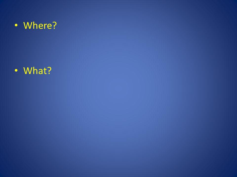 Where? What?
