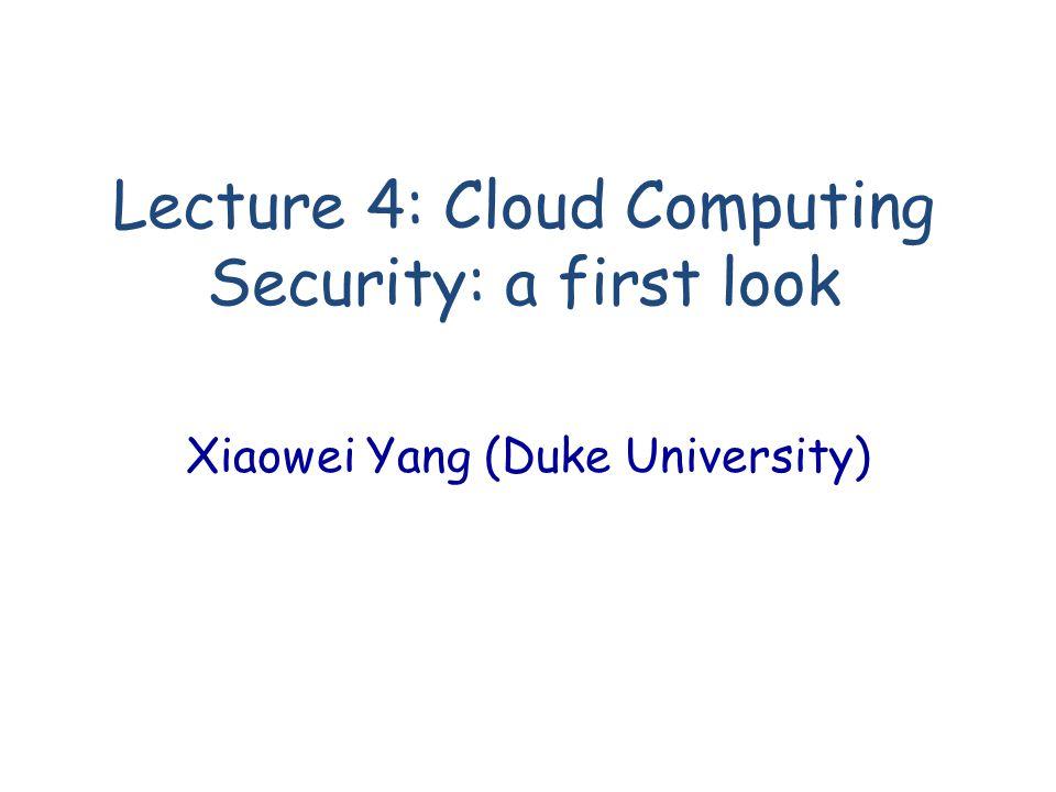 Lecture 4: Cloud Computing Security: a first look Xiaowei Yang (Duke University)