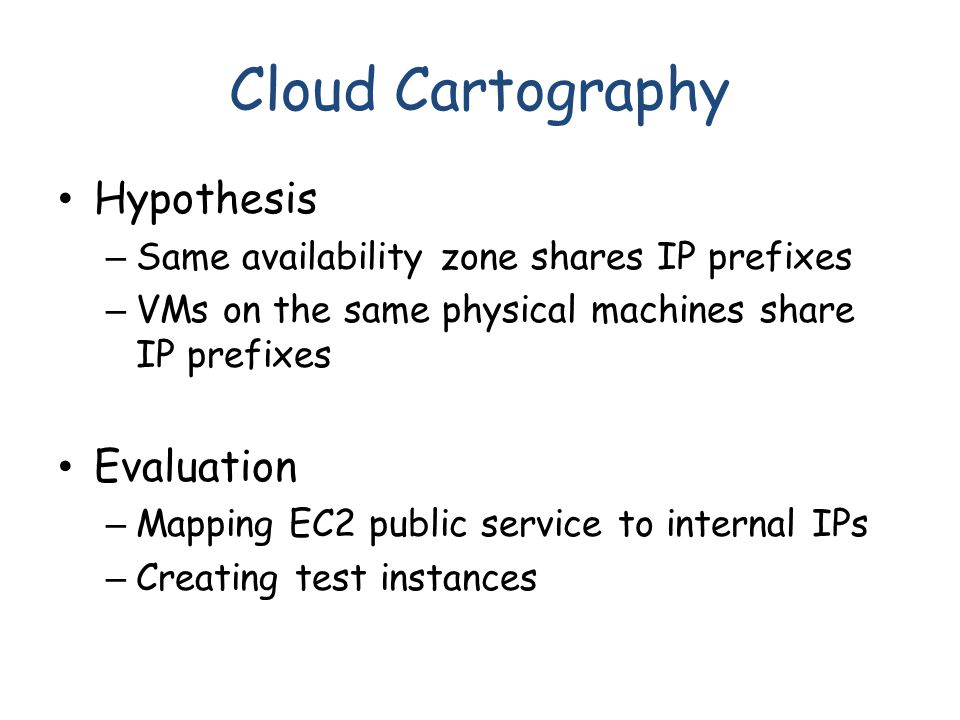 Cloud Cartography Hypothesis – Same availability zone shares IP prefixes – VMs on the same physical machines share IP prefixes Evaluation – Mapping EC2 public service to internal IPs – Creating test instances