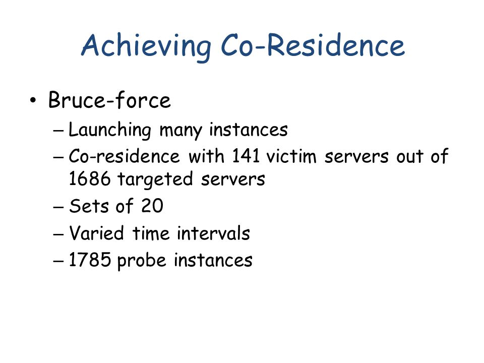Achieving Co-Residence Bruce-force – Launching many instances – Co-residence with 141 victim servers out of 1686 targeted servers – Sets of 20 – Varie