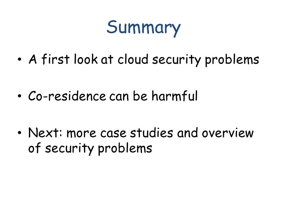 Summary A first look at cloud security problems Co-residence can be harmful Next: more case studies and overview of security problems