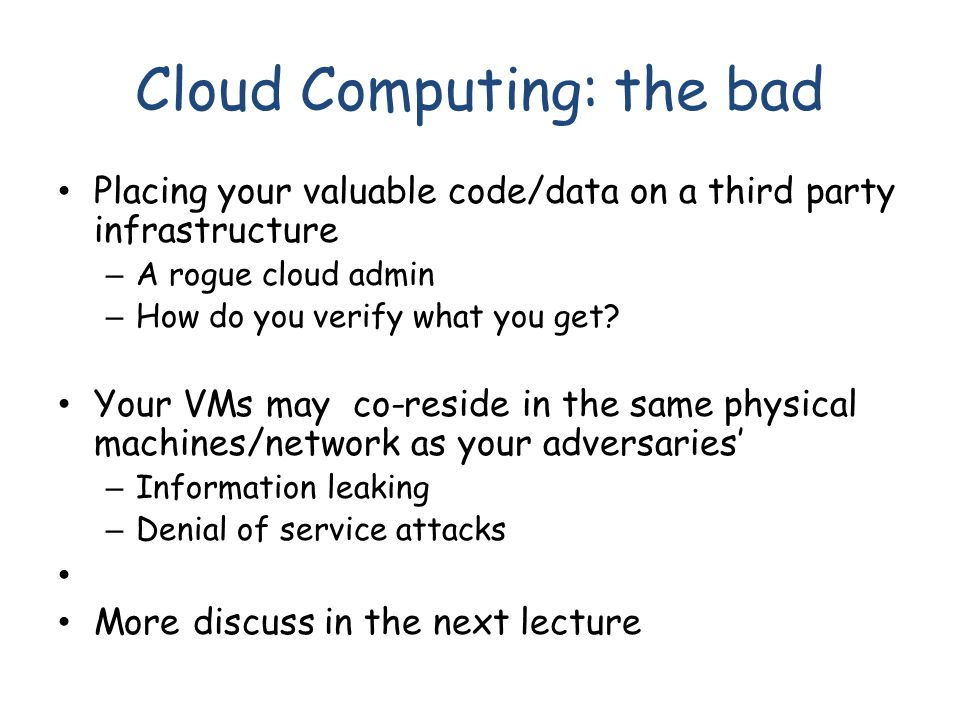 Cloud Computing: the bad Placing your valuable code/data on a third party infrastructure – A rogue cloud admin – How do you verify what you get? Your