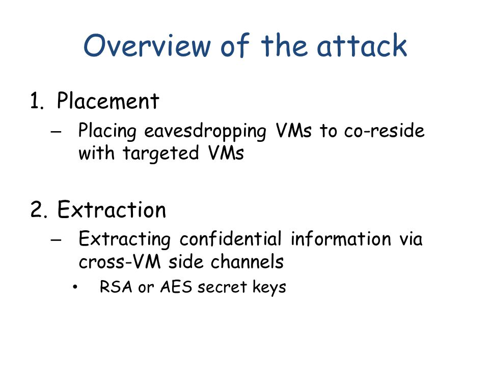 Overview of the attack 1.Placement – Placing eavesdropping VMs to co-reside with targeted VMs 2.Extraction – Extracting confidential information via cross-VM side channels RSA or AES secret keys