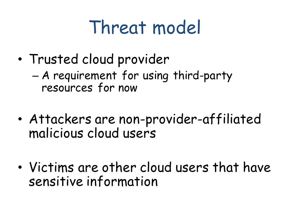 Threat model Trusted cloud provider – A requirement for using third-party resources for now Attackers are non-provider-affiliated malicious cloud user