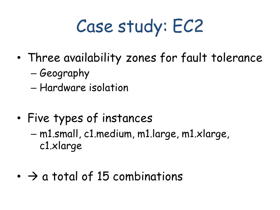Case study: EC2 Three availability zones for fault tolerance – Geography – Hardware isolation Five types of instances – m1.small, c1.medium, m1.large, m1.xlarge, c1.xlarge  a total of 15 combinations
