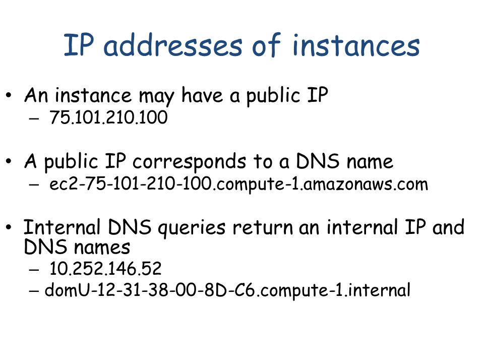 IP addresses of instances An instance may have a public IP – 75.101.210.100 A public IP corresponds to a DNS name – ec2-75-101-210-100.compute-1.amazonaws.com Internal DNS queries return an internal IP and DNS names – 10.252.146.52 – domU-12-31-38-00-8D-C6.compute-1.internal