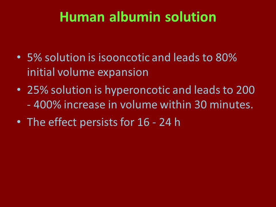 Human albumin solution 5% solution is isooncotic and leads to 80% initial volume expansion 25% solution is hyperoncotic and leads to 200 - 400% increase in volume within 30 minutes.