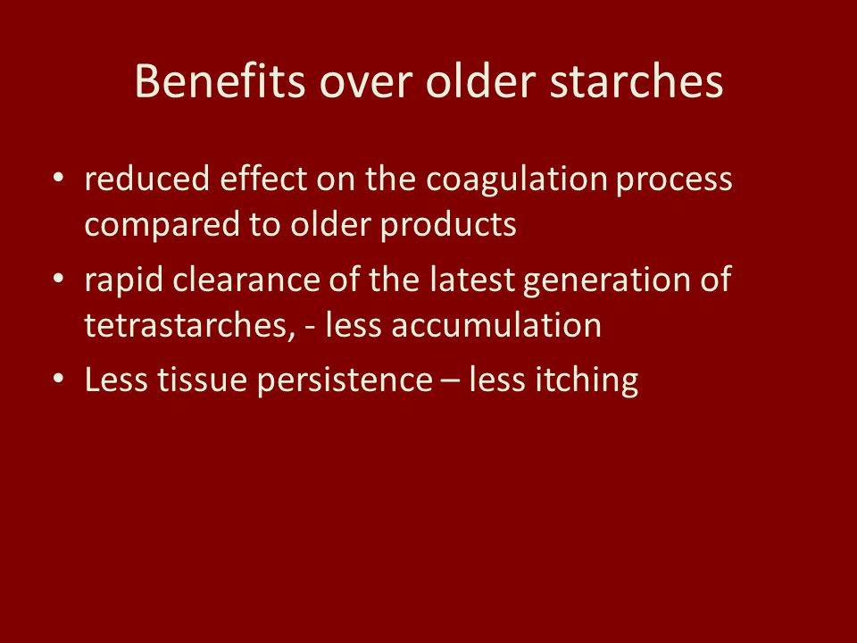 Benefits over older starches reduced effect on the coagulation process compared to older products rapid clearance of the latest generation of tetrastarches, - less accumulation Less tissue persistence – less itching