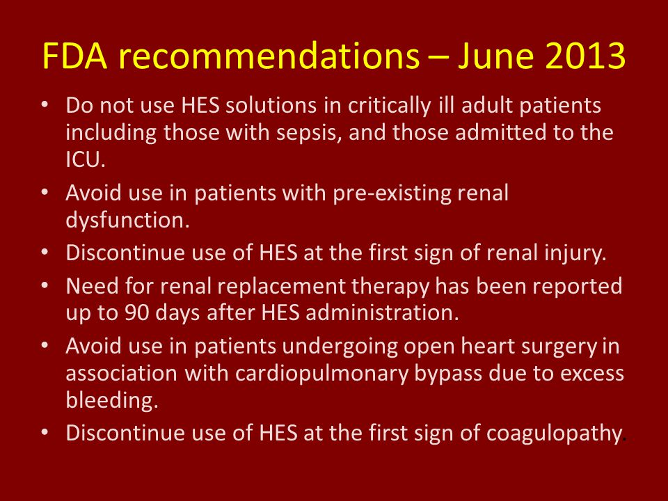 FDA recommendations – June 2013 Do not use HES solutions in critically ill adult patients including those with sepsis, and those admitted to the ICU.