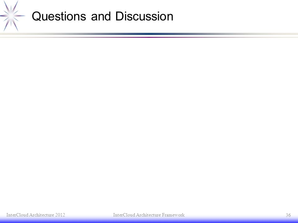 Questions and Discussion InterCloud Architecture 2012InterCloud Architecture Framework 36